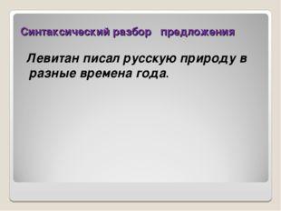Синтаксический разбор предложения Левитан писал русскую природу в разные врем