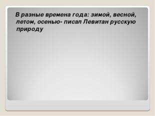 В разные времена года: зимой, весной, летом, осенью- писал Левитан русскую п