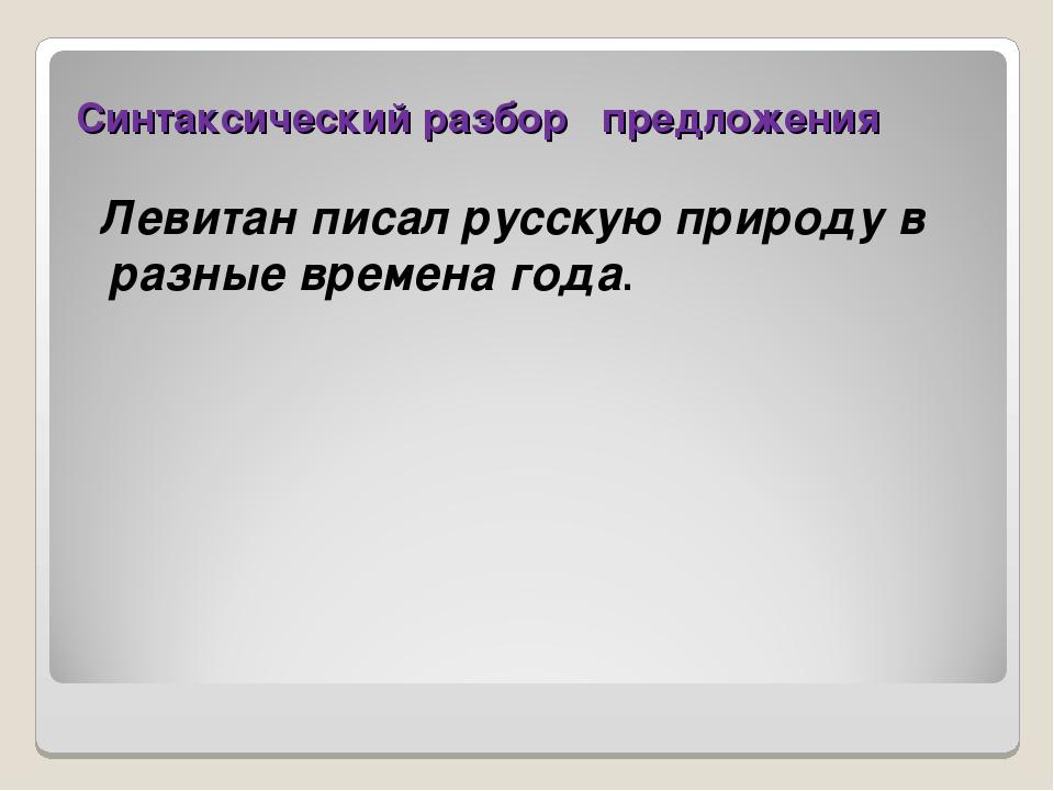 Синтаксический разбор предложения Левитан писал русскую природу в разные врем...