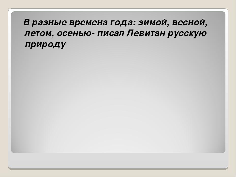 В разные времена года: зимой, весной, летом, осенью- писал Левитан русскую п...