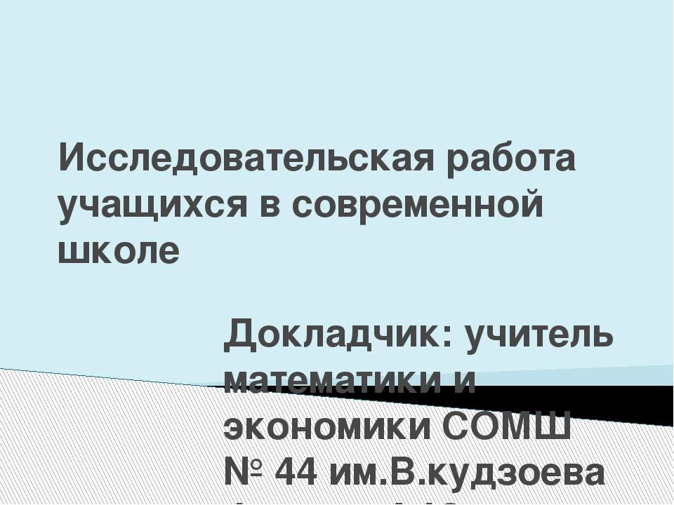Исследовательская работа учащихся в современной школе Докладчик: учитель мате...
