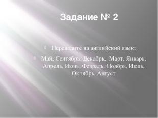 Задание № 2 Переведите на английский язык: Май, Сентябрь, Декабрь, Март, Янва