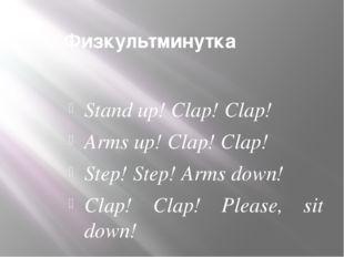 Физкультминутка Stand up! Clap! Clap! Arms up! Clap! Clap! Step! Step! Arms d