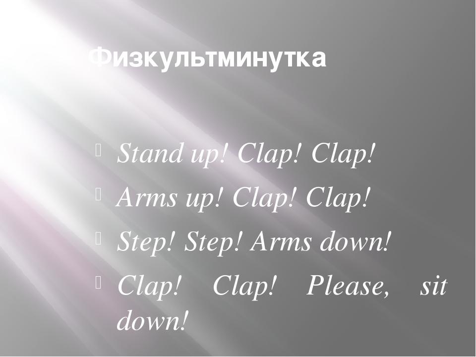 Физкультминутка Stand up! Clap! Clap! Arms up! Clap! Clap! Step! Step! Arms d...