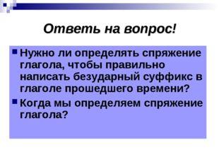 Ответь на вопрос! Нужно ли определять спряжение глагола, чтобы правильно напи