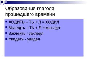 Образование глагола прошедшего времени ХОДИТЬ – ТЬ + Л = ХОДИЛ Мыслить – ТЬ +