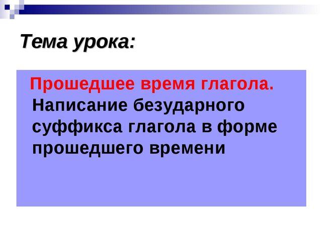 Тема урока: Прошедшее время глагола. Написание безударного суффикса глагола в...