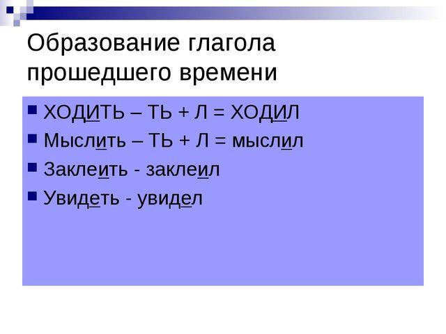 Образование глагола прошедшего времени ХОДИТЬ – ТЬ + Л = ХОДИЛ Мыслить – ТЬ +...