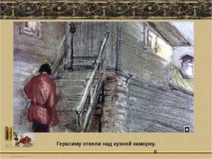 Герасиму отвели над кухней каморку.