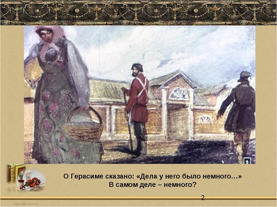 О Герасиме сказано: «Дела у него было немного…» В самом деле – немного?