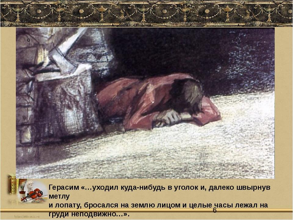 Герасим «…уходил куда-нибудь в уголок и, далеко швырнув метлу и лопату, броса...