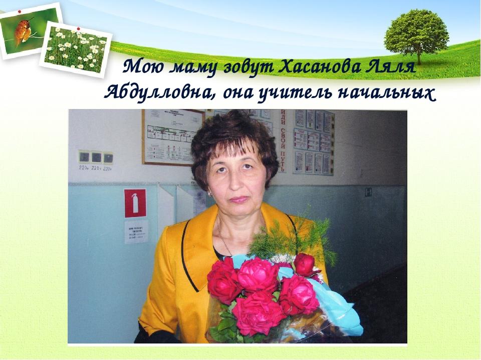 Мою маму зовут Хасанова Ляля Абдулловна, она учитель начальных классов.