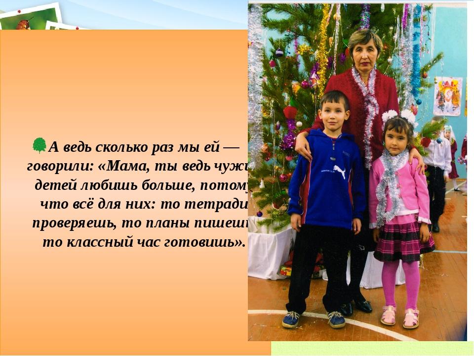 А ведь сколько раз мы ей –– говорили: «Мама, ты ведь чужих детей любишь больш...