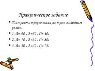 Практическое задание Построить треугольник по трем заданным углам, 1. А= 90 ,