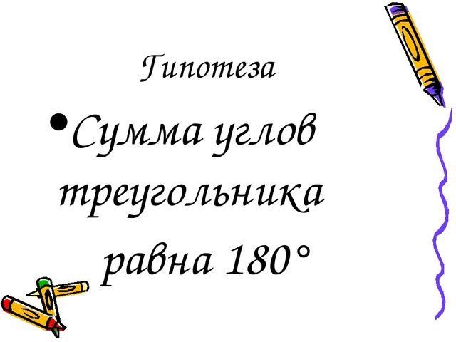 Гипотеза Сумма углов треугольника равна 180°