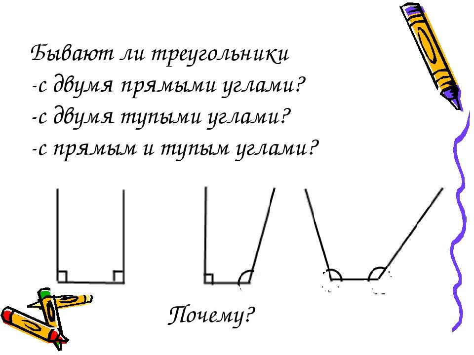 Бывают ли треугольники -с двумя прямыми углами? -с двумя тупыми углами? -с пр...