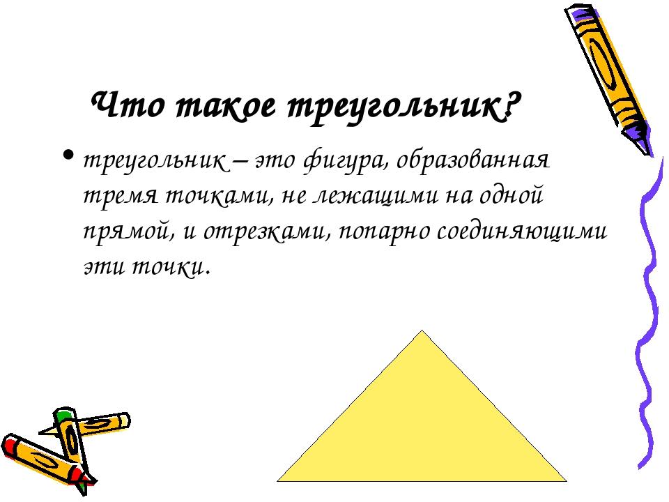 Что такое треугольник? треугольник – это фигура, образованная тремя точками,...