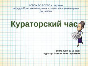 Кураторский час Группа А/ПК-15-01 (006) Куратор: Бажина Анна Сергеевна ФГБОУ