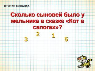 Сколько сыновей было у мельника в сказке «Кот в сапогах»? ВТОРАЯ КОМАНДА 3 2