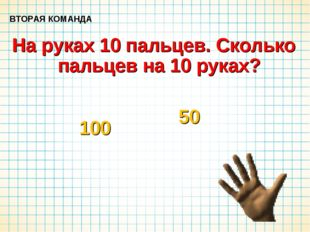 На руках 10 пальцев. Сколько пальцев на 10 руках? ВТОРАЯ КОМАНДА 100 50