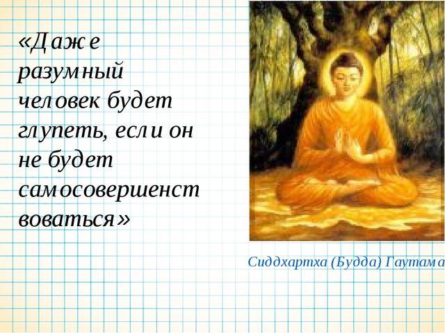 «Даже разумный человек будет глупеть, если он не будет самосовершенствоваться...