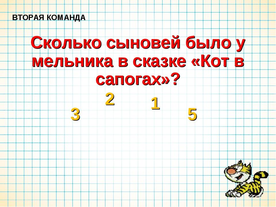 Сколько сыновей было у мельника в сказке «Кот в сапогах»? ВТОРАЯ КОМАНДА 3 2...