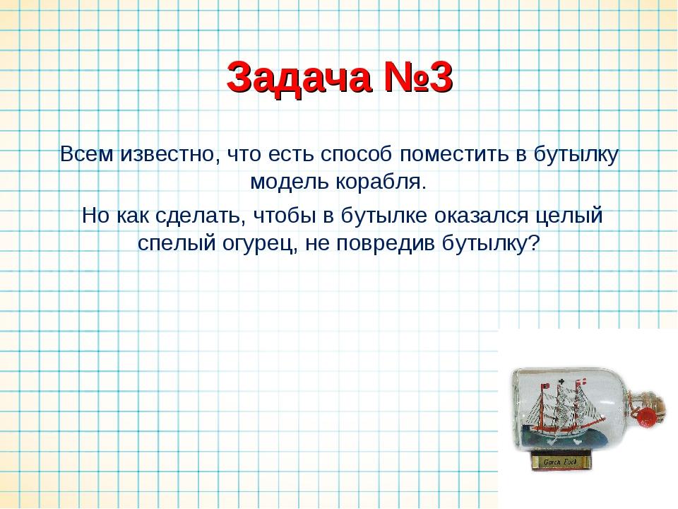 Задача №3 Всем известно, что есть способ поместить в бутылку модель корабля....