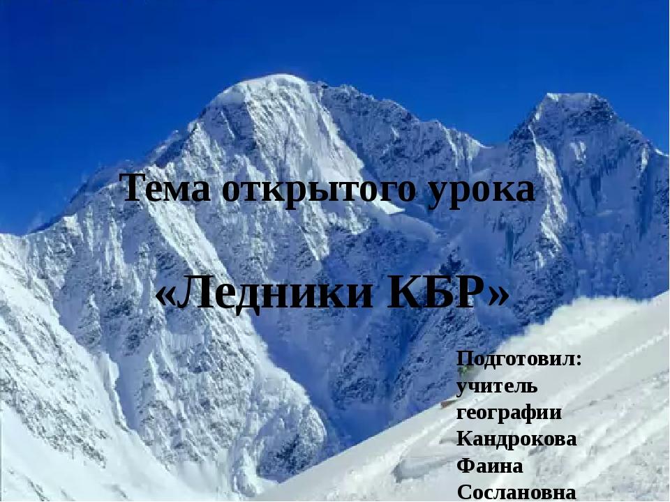 Тема открытого урока «Ледники КБР» Подготовил: учитель географии Кандрокова Ф...