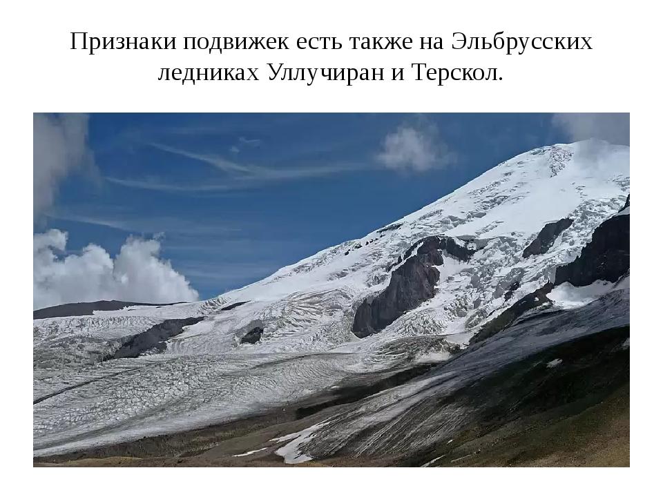 Признаки подвижек есть также на Эльбрусских ледниках Уллучиран и Терскол.