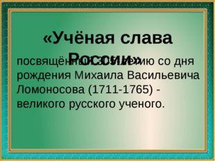«Учёная слава России» посвящённый 305-летию со дня рождения Михаила Васильев
