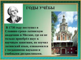 В 1730 году поступил в Славяно-греко-латинскую академию в Москве, где он не