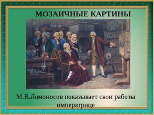М.В.Ломоносов показывает свои работы императрице МОЗАИЧНЫЕ КАРТИНЫ