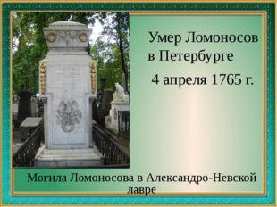 Умер Ломоносов в Петербурге 4 апреля 1765 г. Могила Ломоносова в Александро-