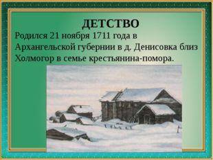 ДЕТСТВО Родился 21 ноября 1711 года в Архангельской губернии в д. Денисовка
