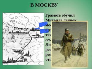 Холмогоры Москва В МОСКВУ Грамоте обучил Михаила дьячок местной церкви. Страс