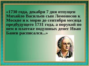 «1730 года, декабря 7 дня отпущен Михайло Васильев сын Ломоносов к Москве и