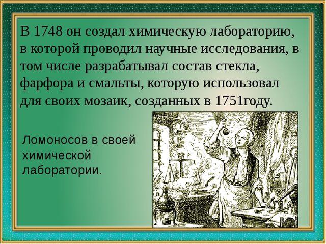 В 1748 он создал химическую лабораторию, в которой проводил научные исследов...