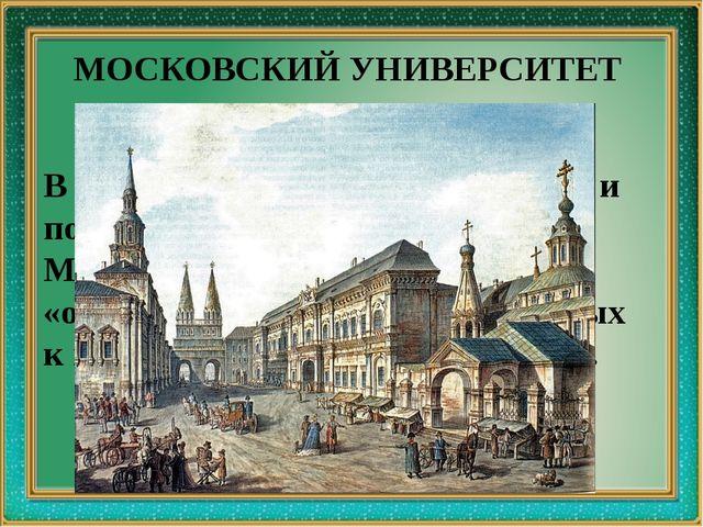 МОСКОВСКИЙ УНИВЕРСИТЕТ В 1755 по инициативе Ломоносова и по его проекту был...