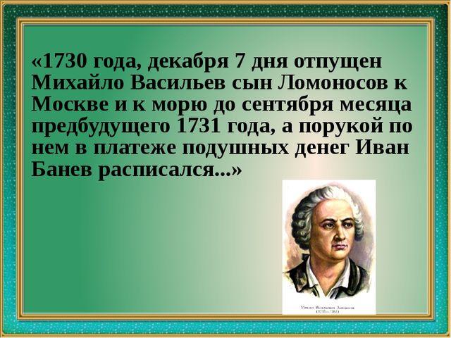 «1730 года, декабря 7 дня отпущен Михайло Васильев сын Ломоносов к Москве и...