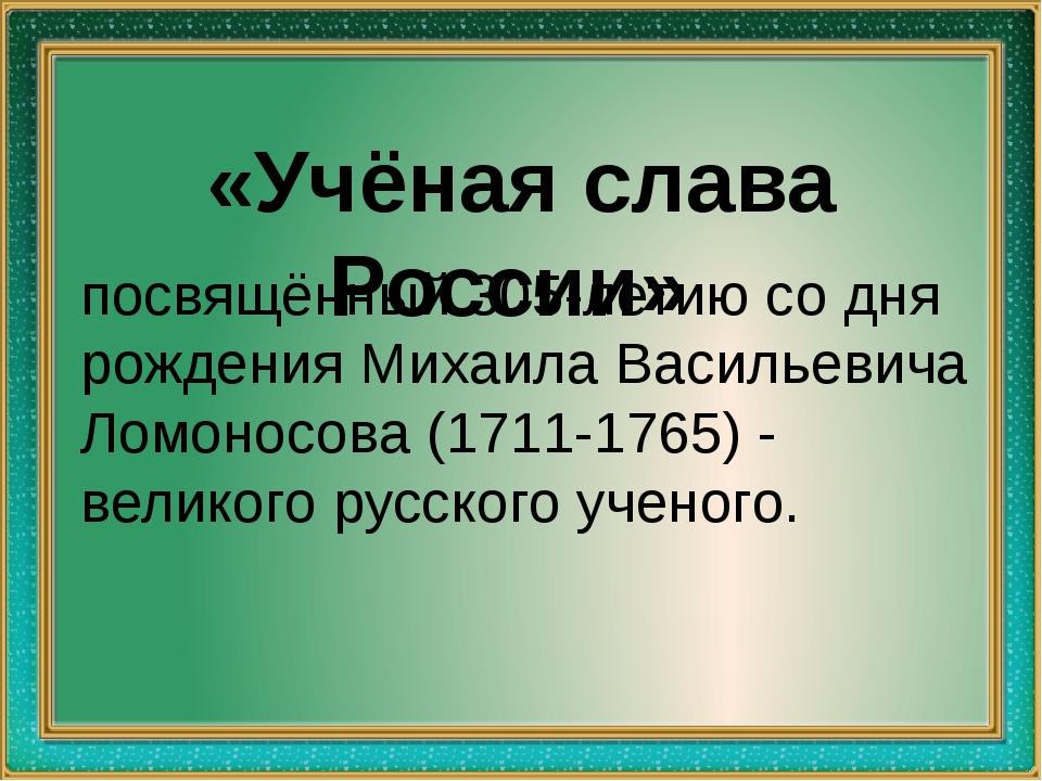 «Учёная слава России» посвящённый 305-летию со дня рождения Михаила Васильев...