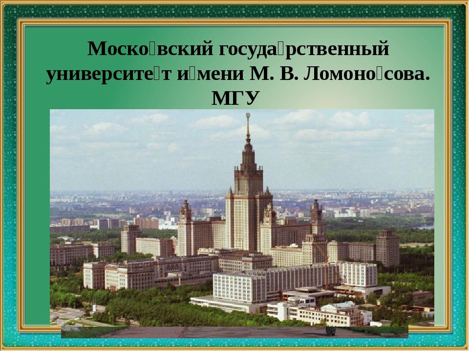 Моско́вский госуда́рственный университе́т и́мени М. В. Ломоно́сова. МГУ