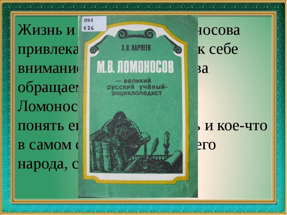 Жизнь и творчество Ломоносова привлекали и привлекают к себе внимание, мы сн...