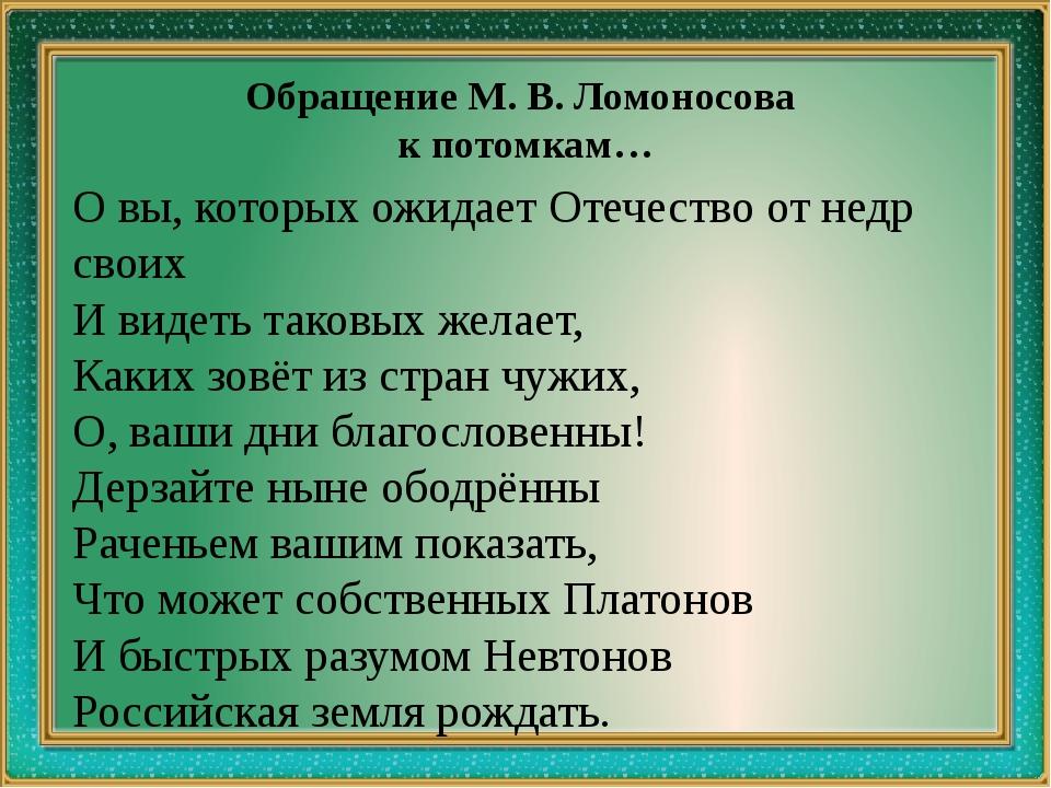Обращение М. В. Ломоносова к потомкам… О вы, которых ожидает Отечество от не...