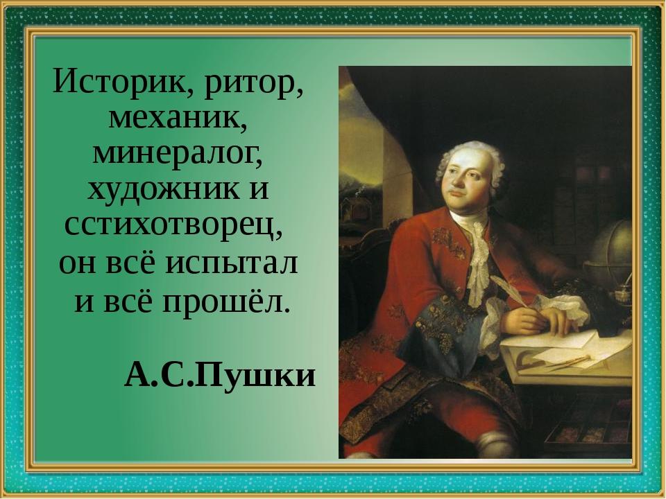 Историк, ритор, механик, минералог, художник и cстихотворец, он всё испытал...