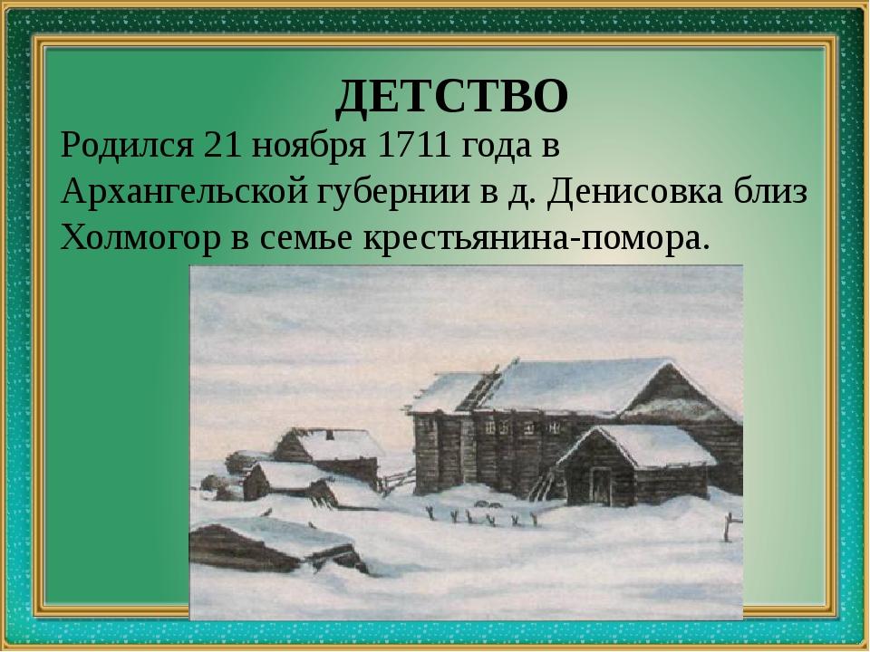 ДЕТСТВО Родился 21 ноября 1711 года в Архангельской губернии в д. Денисовка...