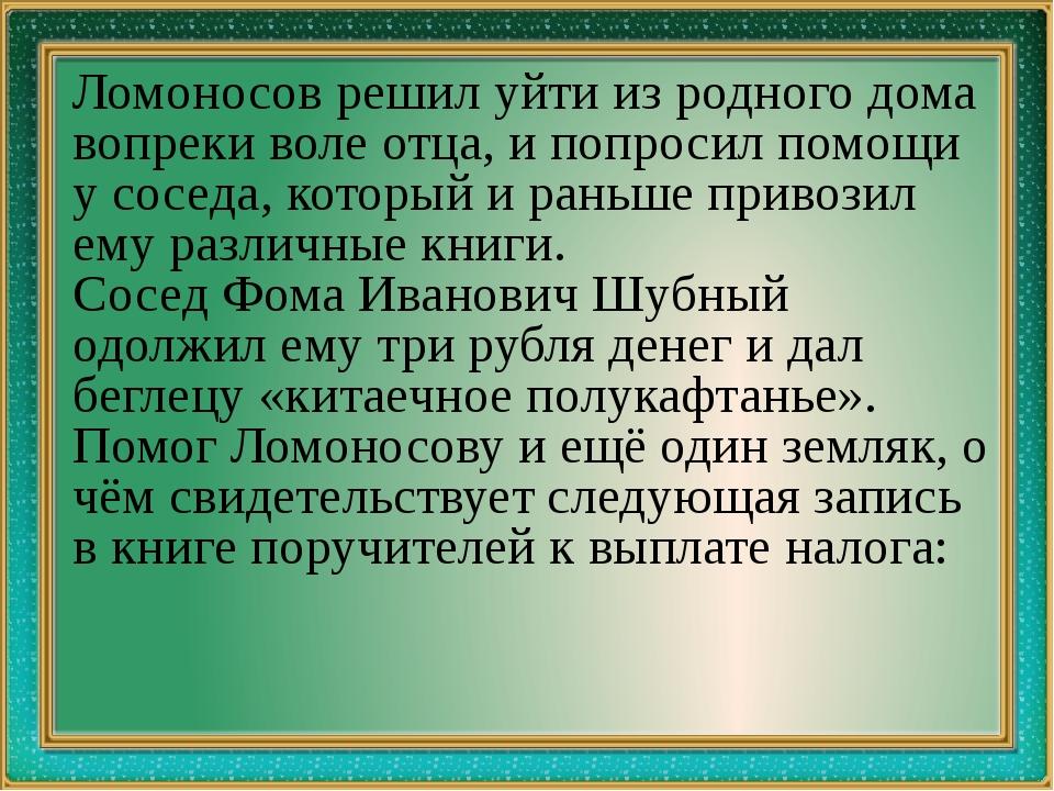 Ломоносов решил уйти из родного дома вопреки воле отца, и попросил помощи у...