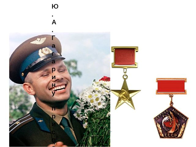 Ю.А.Гагарину присвоено звание: - майора; - «Герой Советского Союза»; - «Летчи...