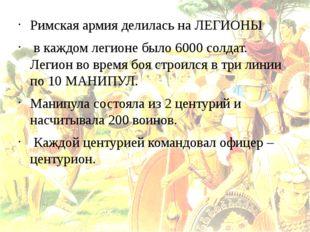 Римская армия делилась на ЛЕГИОНЫ в каждом легионе было 6000 солдат. Легион в