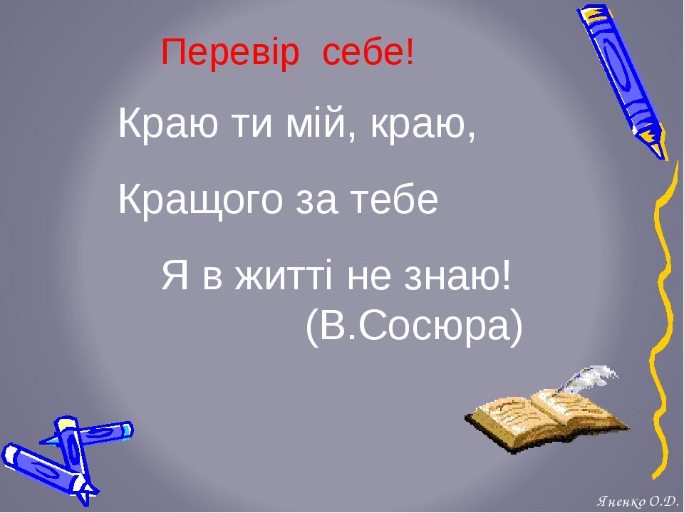 Перевір себе! Краю ти мій, краю, Кращого за тебе Я в житті не знаю! (В.Сосюр...