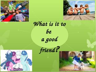 What is it to be a good friend? care about each other listen to each other do